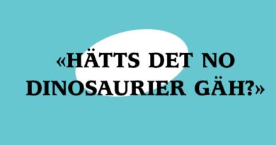 «Hätts det no Dinosaurier gäh?»